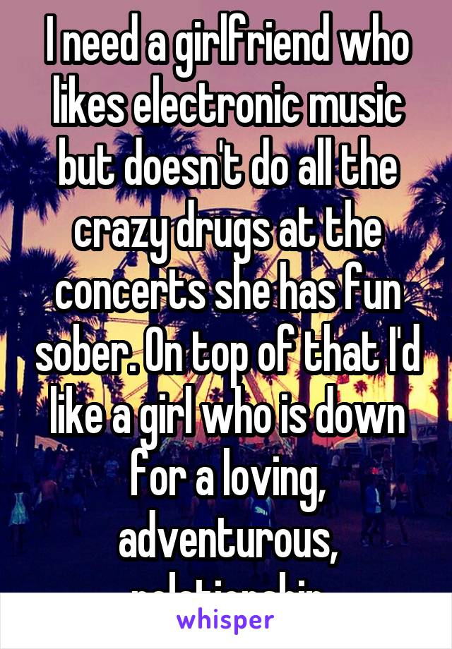 I need a girlfriend who likes electronic music but doesn't do all the crazy drugs at the concerts she has fun sober. On top of that I'd like a girl who is down for a loving, adventurous, relationship