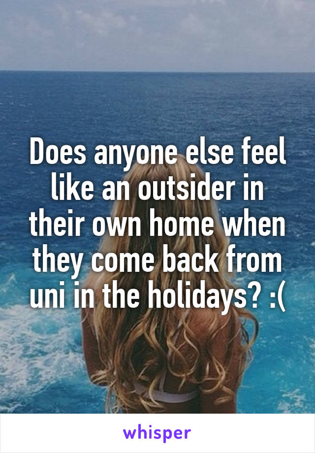 Does anyone else feel like an outsider in their own home when they come back from uni in the holidays? :(