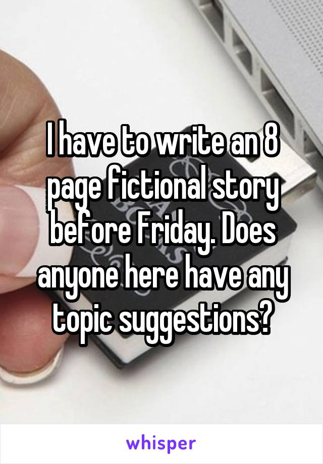 I have to write an 8 page fictional story before Friday. Does anyone here have any topic suggestions?