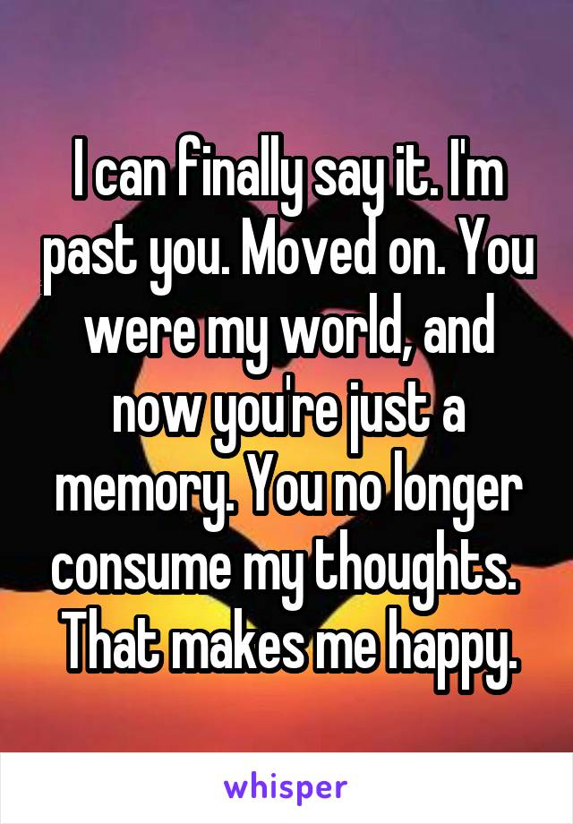 I can finally say it. I'm past you. Moved on. You were my world, and now you're just a memory. You no longer consume my thoughts.  That makes me happy.