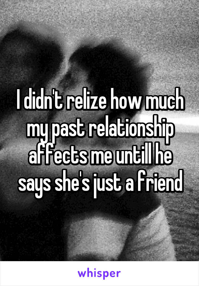 I didn't relize how much my past relationship affects me untill he says she's just a friend