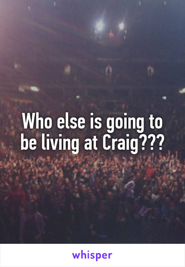 Who else is going to be living at Craig???