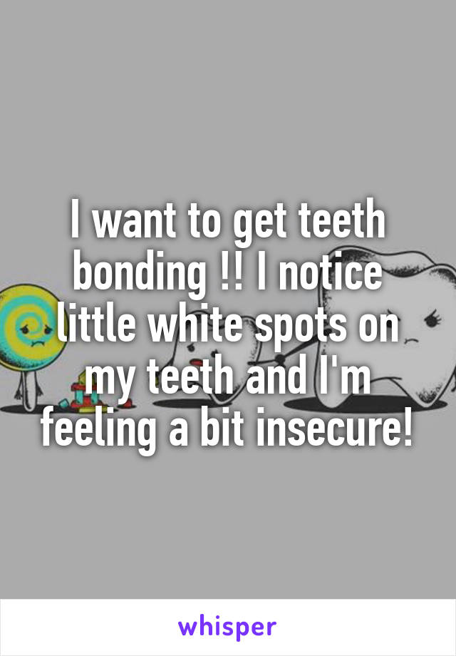 I want to get teeth bonding !! I notice little white spots on my teeth and I'm feeling a bit insecure!