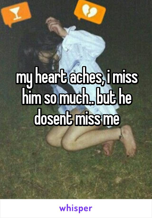 my heart aches, i miss him so much.. but he dosent miss me