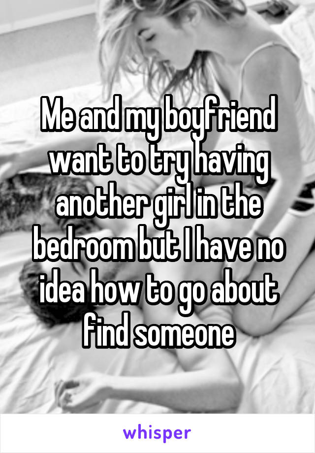 Me and my boyfriend want to try having another girl in the bedroom but I have no idea how to go about find someone