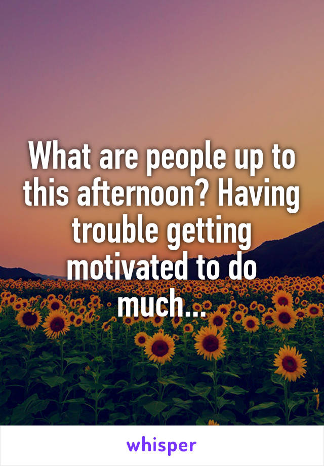 What are people up to this afternoon? Having trouble getting motivated to do much...