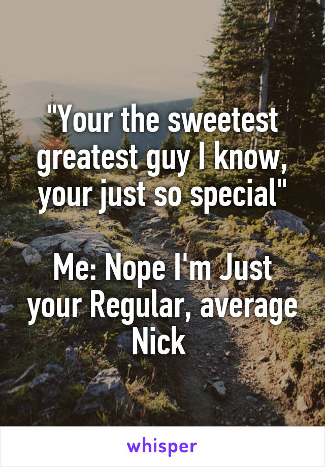 """Your the sweetest greatest guy I know, your just so special""  Me: Nope I'm Just your Regular, average Nick"