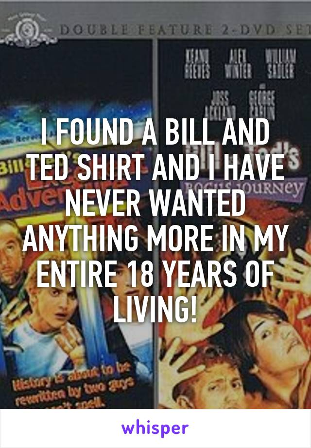 I FOUND A BILL AND TED SHIRT AND I HAVE NEVER WANTED ANYTHING MORE IN MY ENTIRE 18 YEARS OF LIVING!
