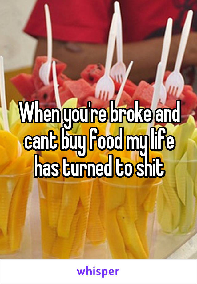 When you're broke and cant buy food my life has turned to shit