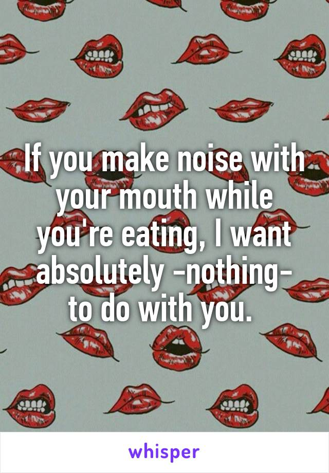 If you make noise with your mouth while you're eating, I want absolutely -nothing- to do with you.