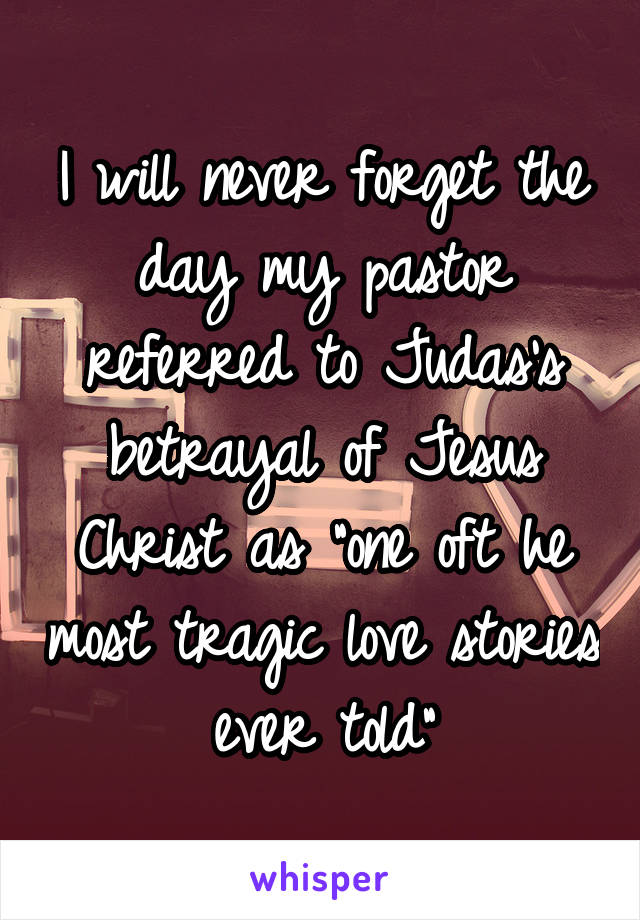 """I will never forget the day my pastor referred to Judas's betrayal of Jesus Christ as """"one oft he most tragic love stories ever told"""""""