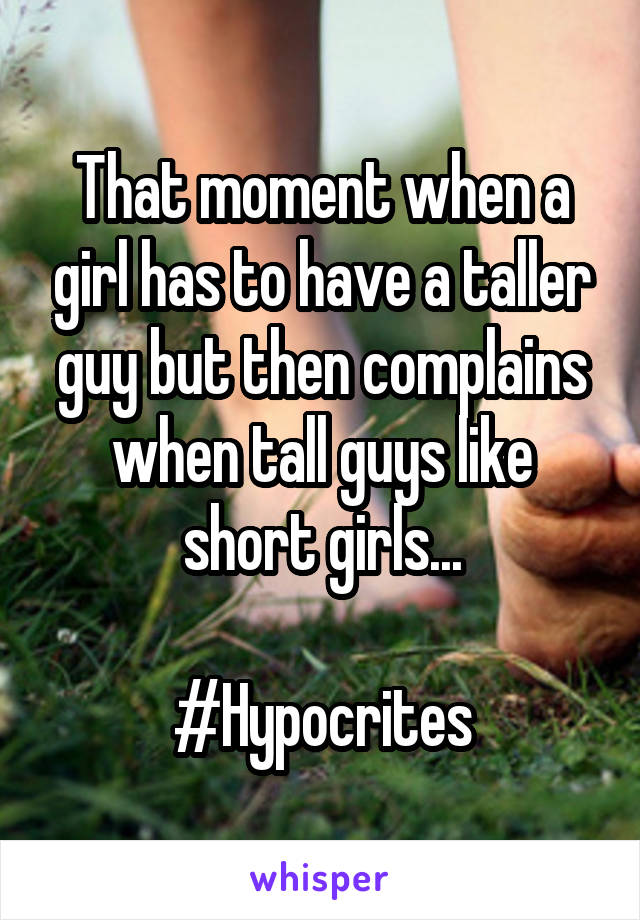 That moment when a girl has to have a taller guy but then complains when tall guys like short girls...  #Hypocrites