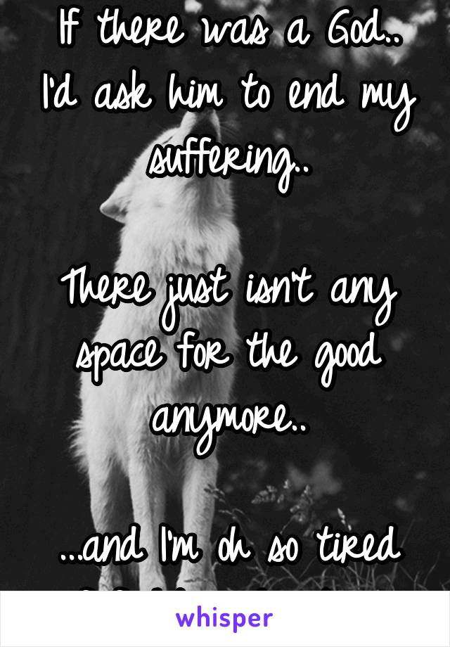 If there was a God.. I'd ask him to end my suffering..  There just isn't any space for the good anymore..  ...and I'm oh so tired of fighting to stay..