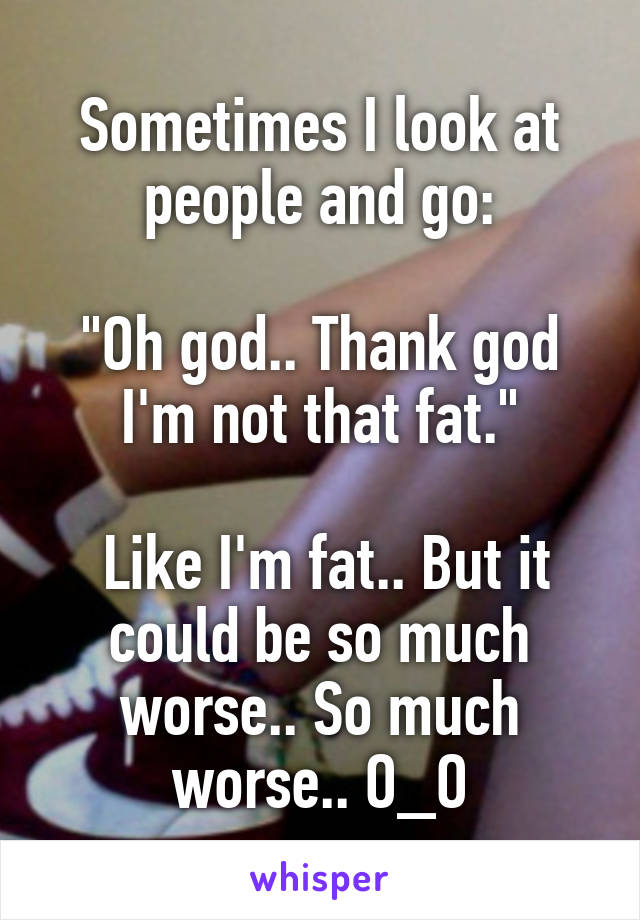 "Sometimes I look at people and go:  ""Oh god.. Thank god I'm not that fat.""   Like I'm fat.. But it could be so much worse.. So much worse.. O_O"