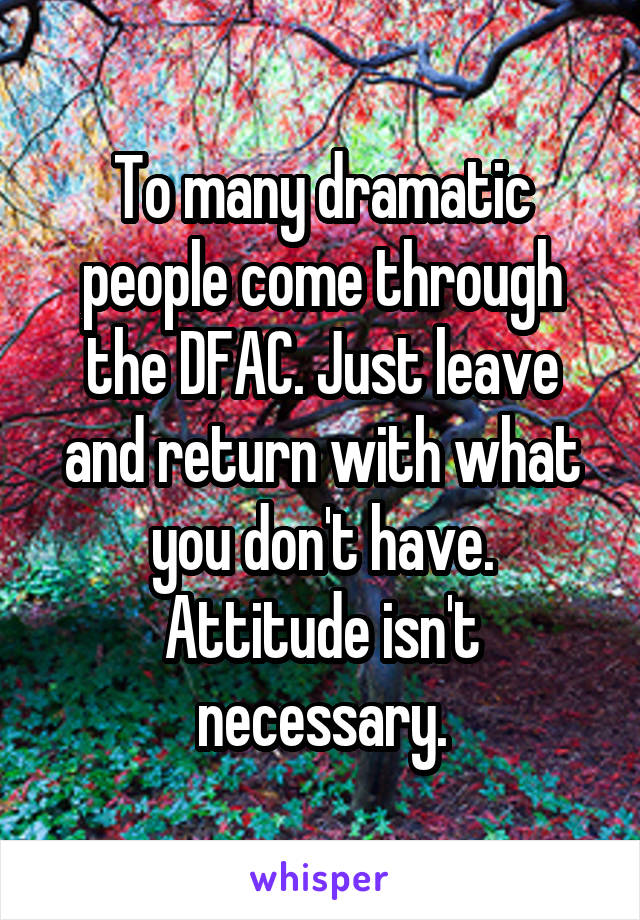 To many dramatic people come through the DFAC. Just leave and return with what you don't have. Attitude isn't necessary.