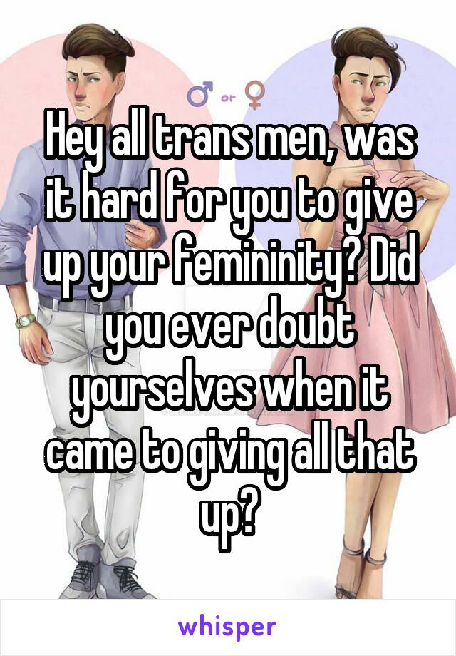 Hey all trans men, was it hard for you to give up your femininity? Did you ever doubt yourselves when it came to giving all that up?