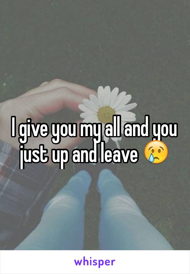 I give you my all and you just up and leave 😢