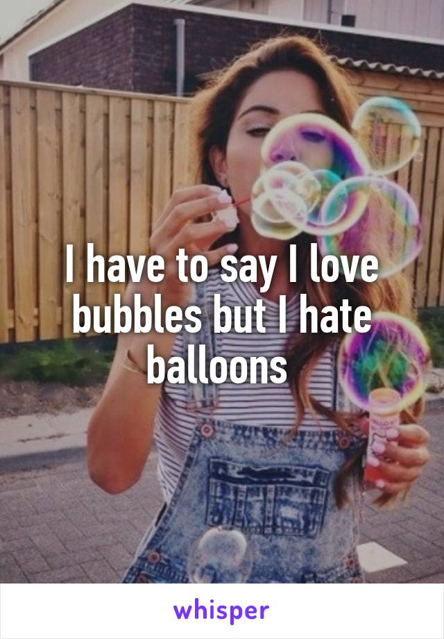 I have to say I love bubbles but I hate balloons