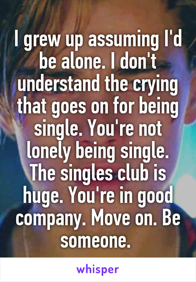 I grew up assuming I'd be alone. I don't understand the crying that goes on for being single. You're not lonely being single. The singles club is huge. You're in good company. Move on. Be someone.