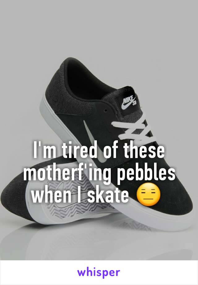 I'm tired of these motherf'ing pebbles when I skate 😑