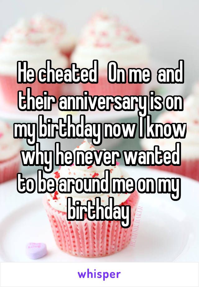 He cheated   On me  and their anniversary is on my birthday now I know why he never wanted to be around me on my  birthday