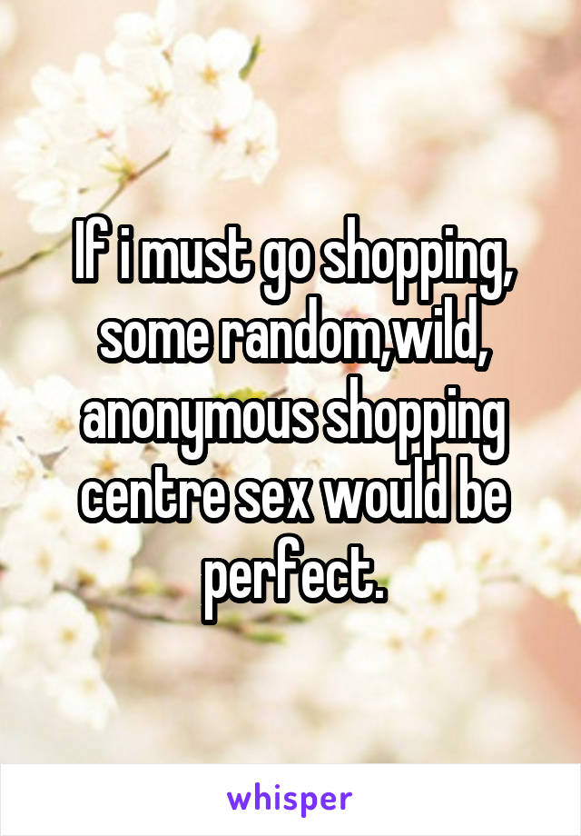 If i must go shopping, some random,wild, anonymous shopping centre sex would be perfect.