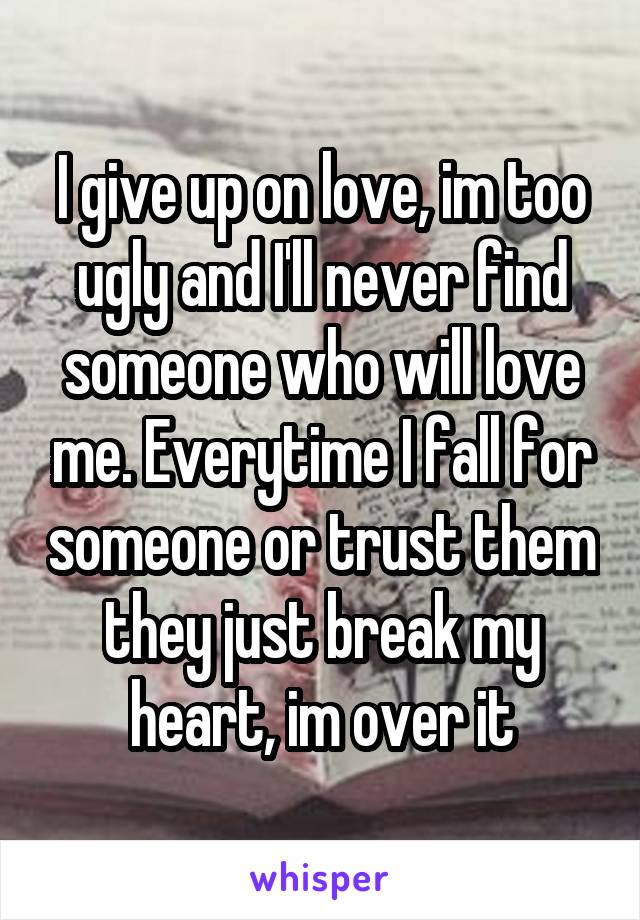I give up on love, im too ugly and I'll never find someone who will love me. Everytime I fall for someone or trust them they just break my heart, im over it