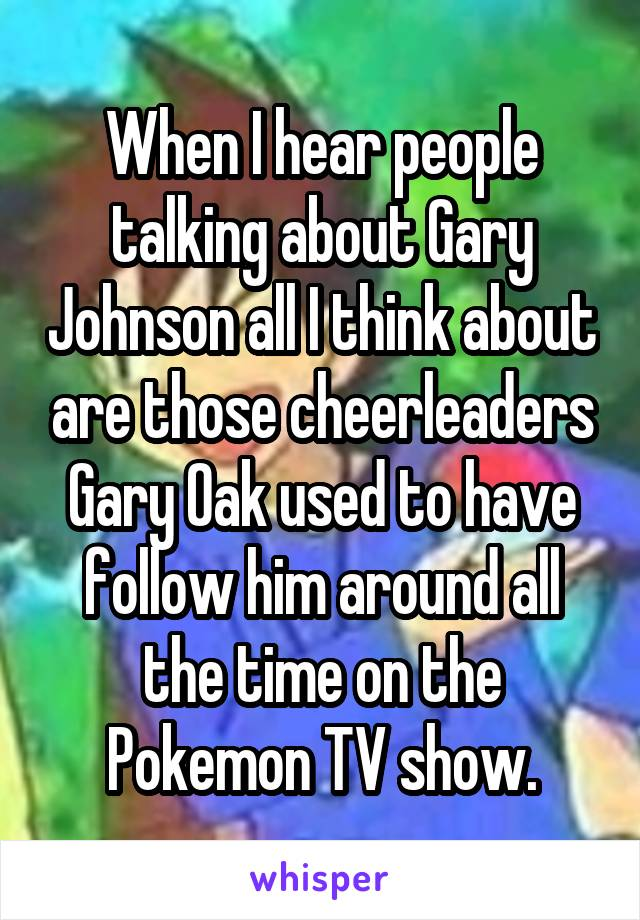 When I hear people talking about Gary Johnson all I think about are those cheerleaders Gary Oak used to have follow him around all the time on the Pokemon TV show.