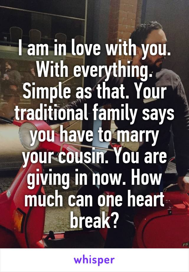 I am in love with you. With everything. Simple as that. Your traditional family says you have to marry your cousin. You are giving in now. How much can one heart break?