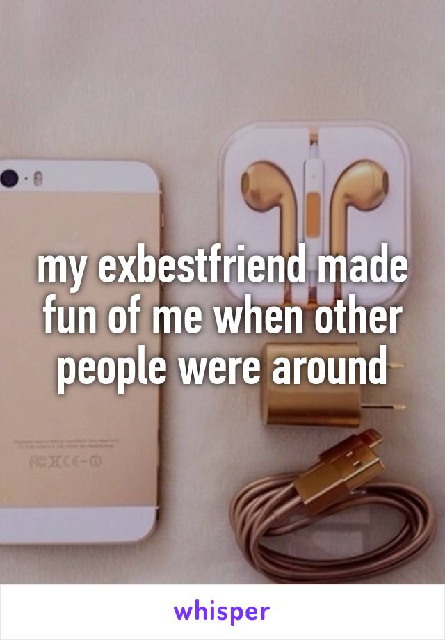 my exbestfriend made fun of me when other people were around