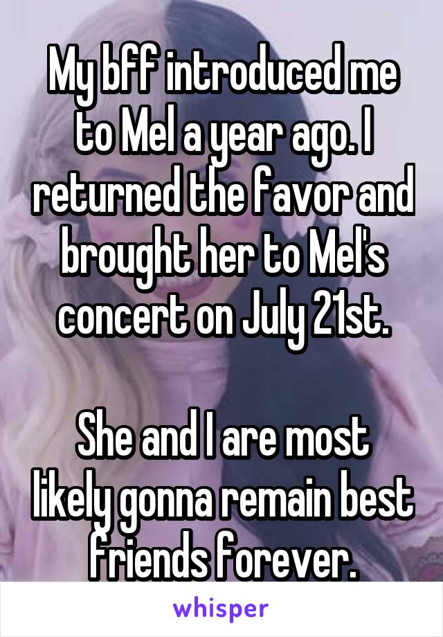 My bff introduced me to Mel a year ago. I returned the favor and brought her to Mel's concert on July 21st.  She and I are most likely gonna remain best friends forever.