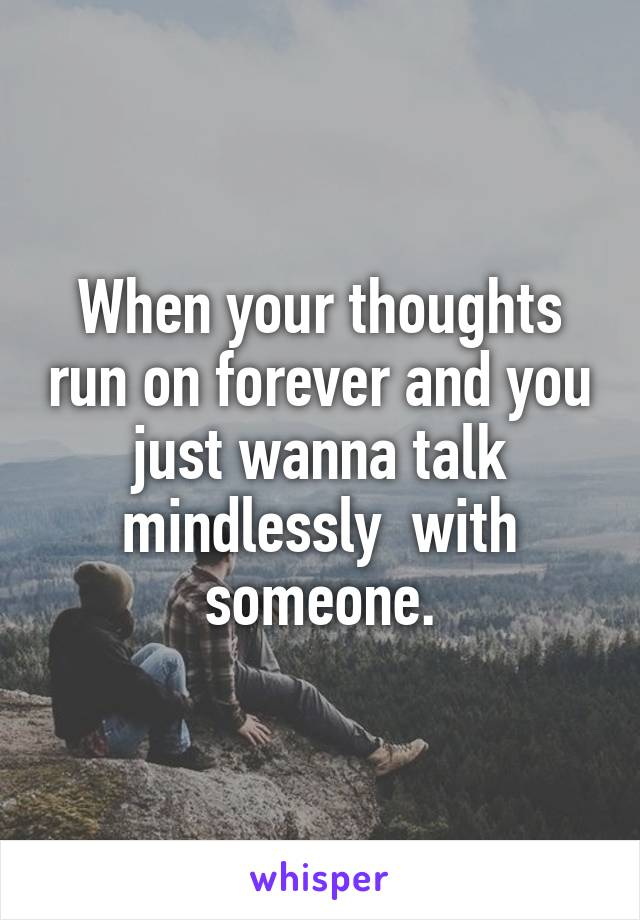 When your thoughts run on forever and you just wanna talk mindlessly  with someone.