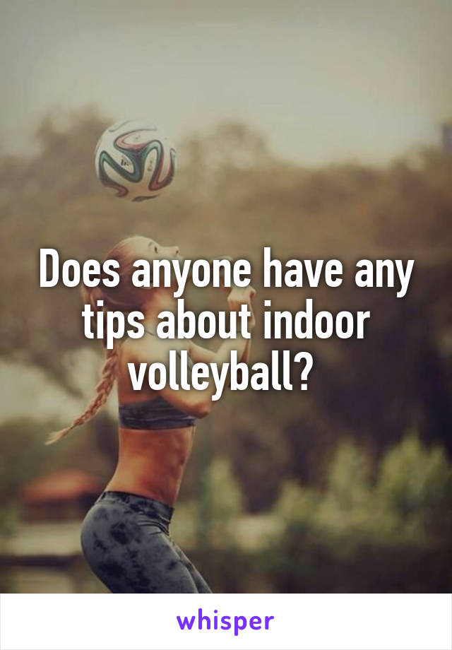Does anyone have any tips about indoor volleyball?