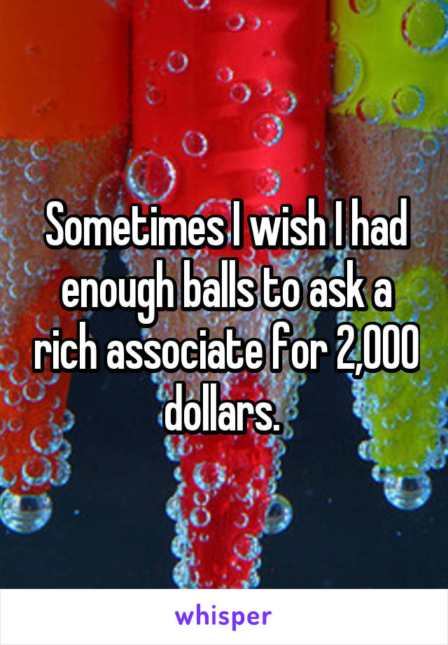 Sometimes I wish I had enough balls to ask a rich associate for 2,000 dollars.
