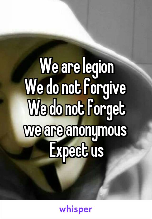 We are legion We do not forgive  We do not forget we are anonymous  Expect us