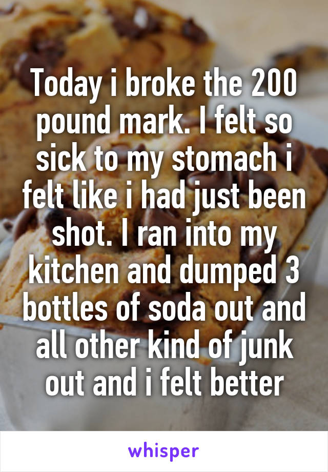 Today i broke the 200 pound mark. I felt so sick to my stomach i felt like i had just been shot. I ran into my kitchen and dumped 3 bottles of soda out and all other kind of junk out and i felt better