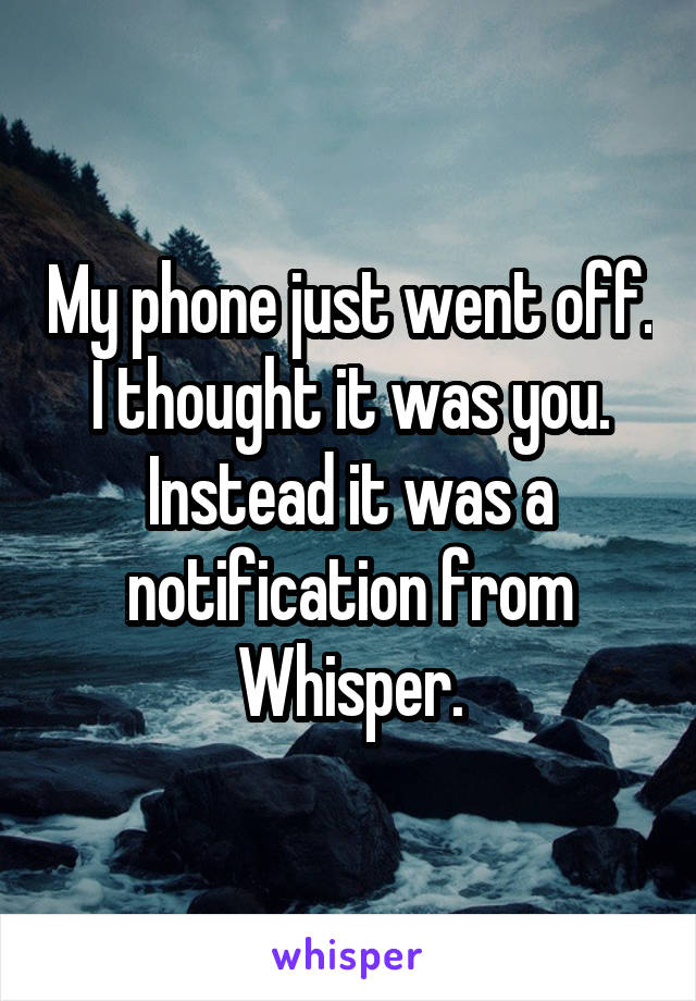 My phone just went off. I thought it was you. Instead it was a notification from Whisper.
