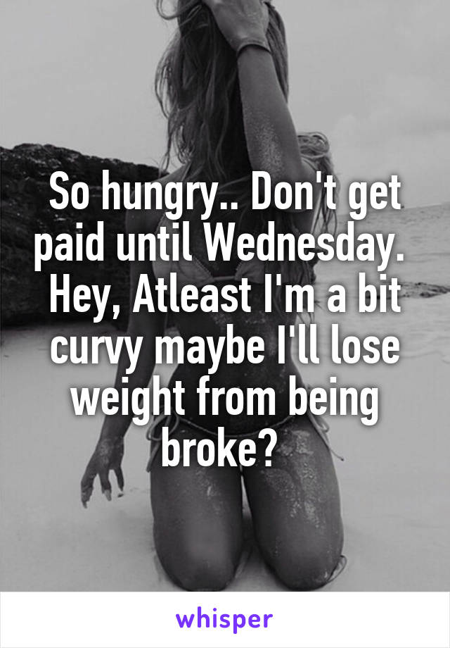 So hungry.. Don't get paid until Wednesday.  Hey, Atleast I'm a bit curvy maybe I'll lose weight from being broke?