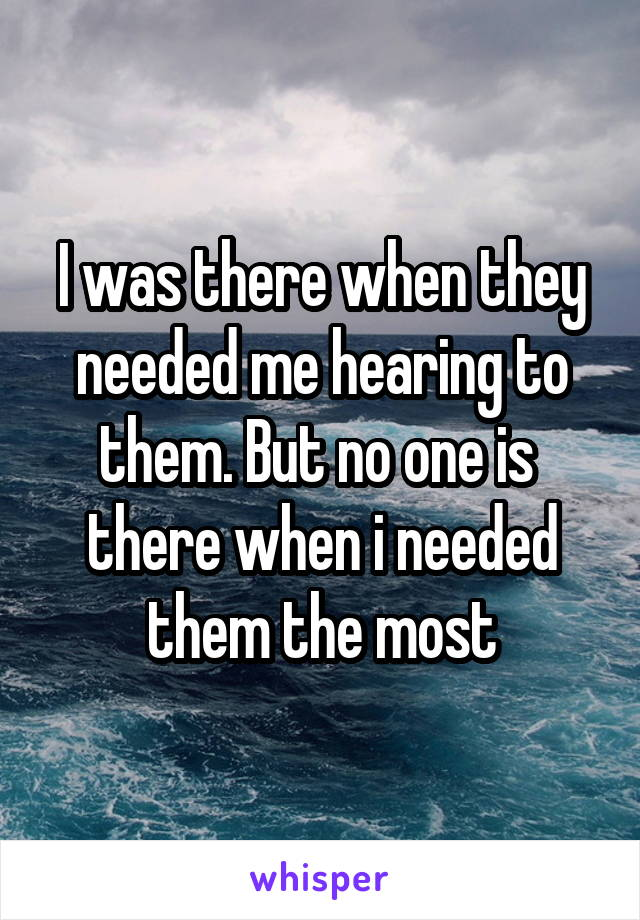 I was there when they needed me hearing to them. But no one is  there when i needed them the most