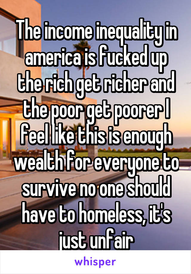 The income inequality in america is fucked up the rich get richer and the poor get poorer I feel like this is enough wealth for everyone to survive no one should have to homeless, it's just unfair