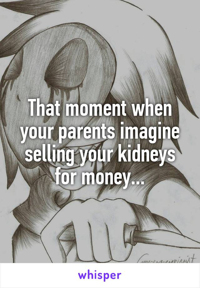 That moment when your parents imagine selling your kidneys for money...