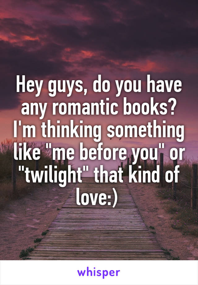 """Hey guys, do you have any romantic books? I'm thinking something like """"me before you"""" or """"twilight"""" that kind of love:)"""