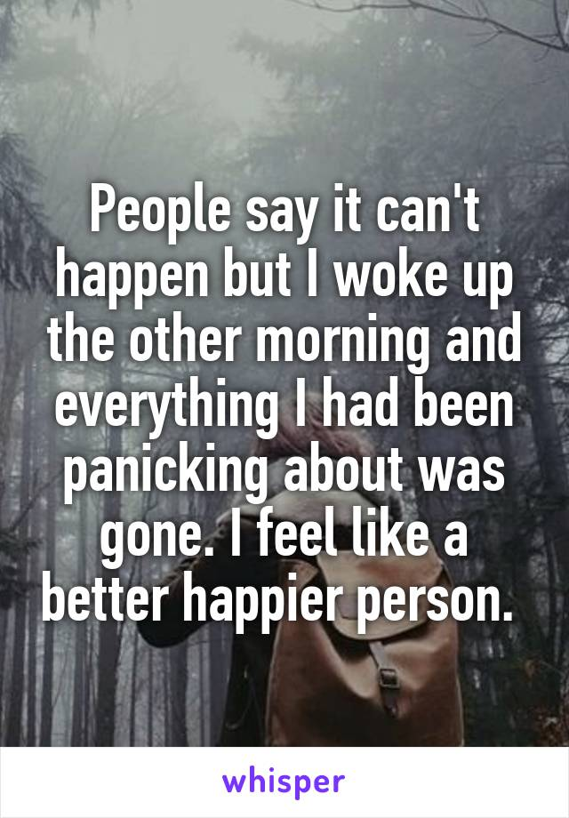People say it can't happen but I woke up the other morning and everything I had been panicking about was gone. I feel like a better happier person.