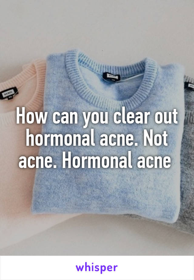 How can you clear out hormonal acne. Not acne. Hormonal acne