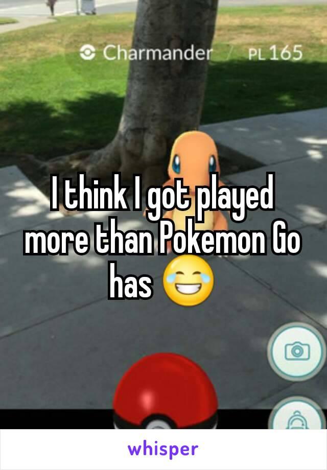I think I got played more than Pokemon Go has 😂
