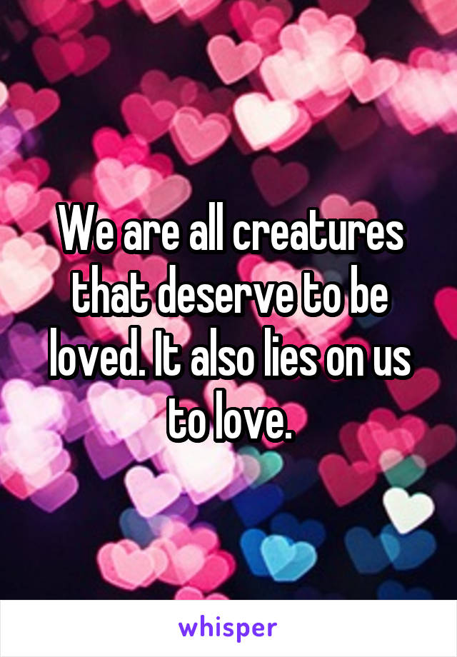 We are all creatures that deserve to be loved. It also lies on us to love.
