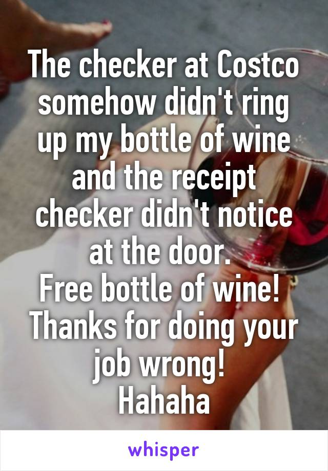 The checker at Costco somehow didn't ring up my bottle of wine and the receipt checker didn't notice at the door.  Free bottle of wine!  Thanks for doing your job wrong!  Hahaha