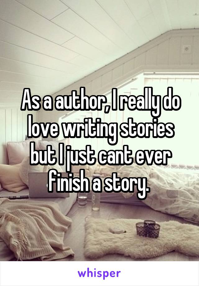 As a author, I really do love writing stories but I just cant ever finish a story.