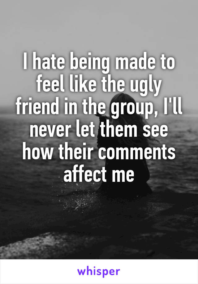 I hate being made to feel like the ugly friend in the group, I'll never let them see how their comments affect me