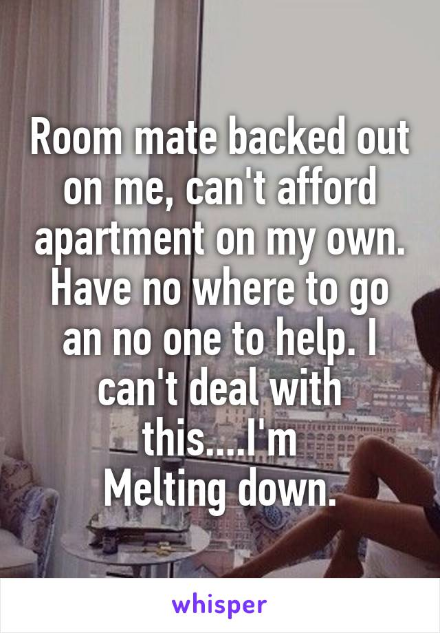 Room mate backed out on me, can't afford apartment on my own. Have no where to go an no one to help. I can't deal with this....I'm Melting down.